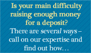 Is your main difficulty raising enough money for a deposit? There are several ways - call on our expertise and find out how...