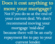 Does it cost anything to move your mortgage? Not if you do so at the end of your current deal. We don't recommend moving your mortgage 'mid-deal' because there will be an early repayment fee to pay to your current lender.