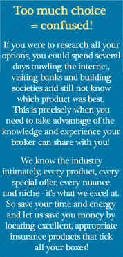 Too much choice = confused! If you were to research all your options, you could spend several days trawling the internet, visiting banks and building societies and still not know which product was best. This is precisely when you need to take advantage of the knowledge and experience your broker can share with you! We know the industry intimately, every product, every special offer, every nuance and niche - it's what we excel at. So save your time and energy and let us save you money by locating excellent, appropriate insurance products that tick all your boxes!